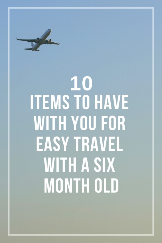 10 Necessities To Have While Traveling With A Six Month Old